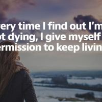 Every time I find out I'm not dying, I give myself permission to keep living.