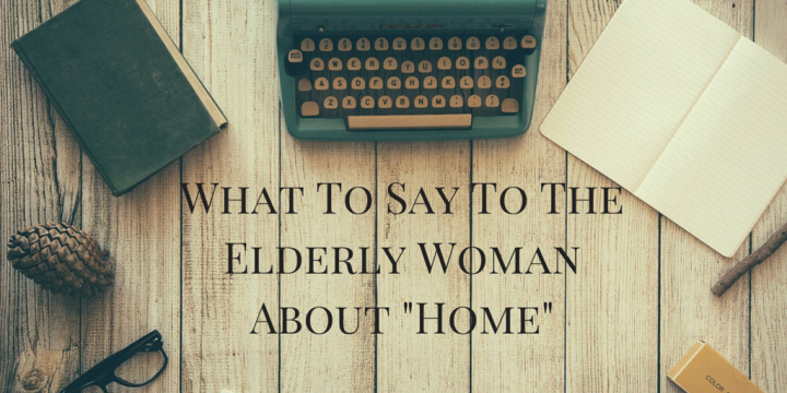 "What to Say to the Elderly Woman About ""Home"""