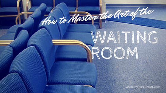 How to Master the Art of the Waiting Room